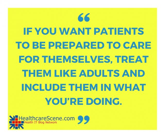 If you want patients to be prepared to care for themselves, treat them like adults and include them in what you're doing.