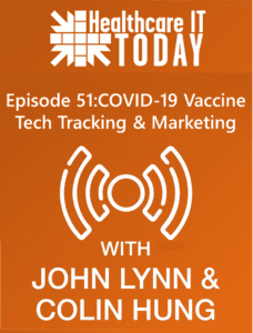 COVID-19 Vaccine Tech Tracking and Marketing – Healthcare IT Today Podcast Episode 51
