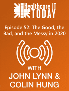 The Good, the Bad, and the Messy in 2020 – Healthcare IT Today Podcast Episode 52